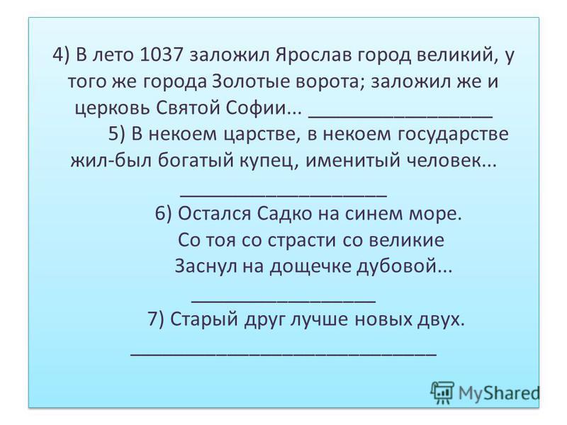 4) В лето 1037 заложил Ярослав город великий, у того же города Золотые ворота; заложил же и церковь Святой Софии... _________________ 5) В некоем царстве, в некоем государстве жил-был богатый купец, именитый человек... ___________________ 6) Остался
