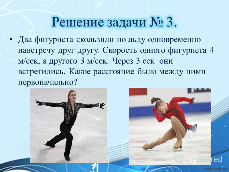 Два фигуриста скользили по льду одновременно навстречу друг другу. Скорость одного фигуриста 4 м/сек, а другого 3 м/сек. Через 3 сек они встретились. Какое расстояние было между ними первоначально?
