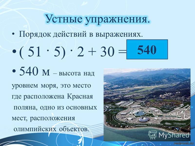 Порядок действий в выражениях. ( 51 · 5) · 2 + 30 = ? 540 м – высота над уровнем моря, это место где расположена Красная поляна, одно из основных мест, расположения олимпийских объектов. 540