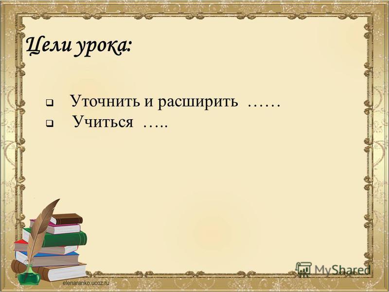 Цели урока: Уточнить и расширить …… Учиться …..