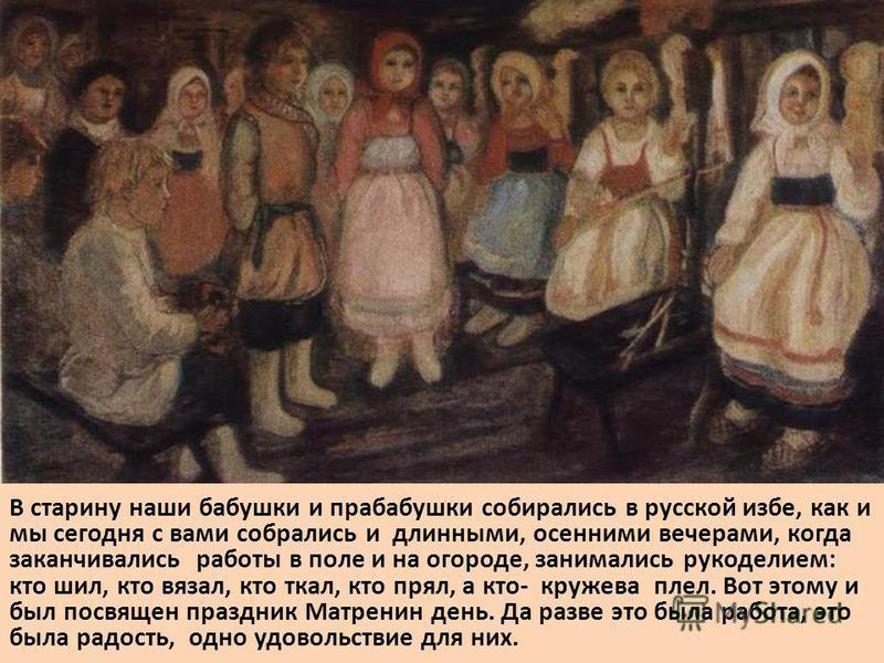 В старину наши бабушки и прабабушки собирались в русской избе, как и мы сегодня с вами собрались и длинными, осенними вечерами, когда заканчивались работы в поле и на огороде, занимались рукоделием: кто шил, кто вязал, кто ткал, кто прял, а кто- круж