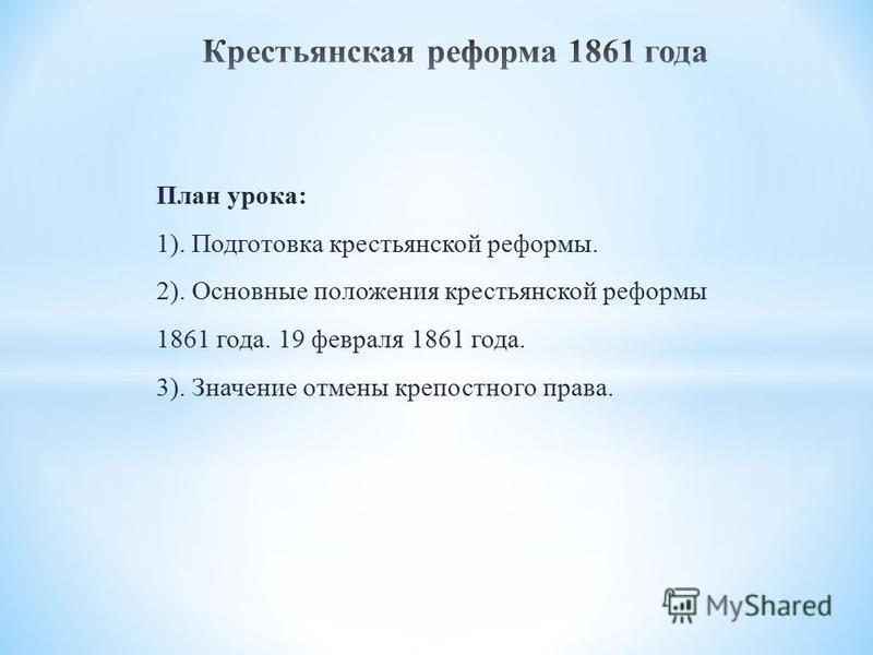 План урока: 1). Подготовка крестьянской реформы. 2). Основные положения крестьянской реформы 1861 года. 19 февраля 1861 года. 3). Значение отмены крепостного права.