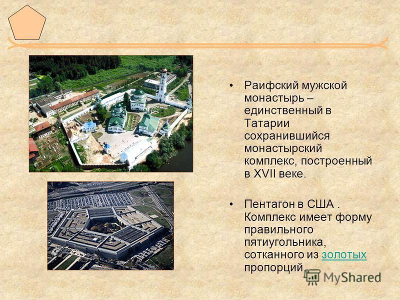 Раифский мужской монастырь – единственный в Татарии сохранившийся монастырский комплекс, построенный в XVII веке. Пентагон в США. Комплекс имеет форму правильного пятиугольника, сотканного из золотых пропорций.золотых