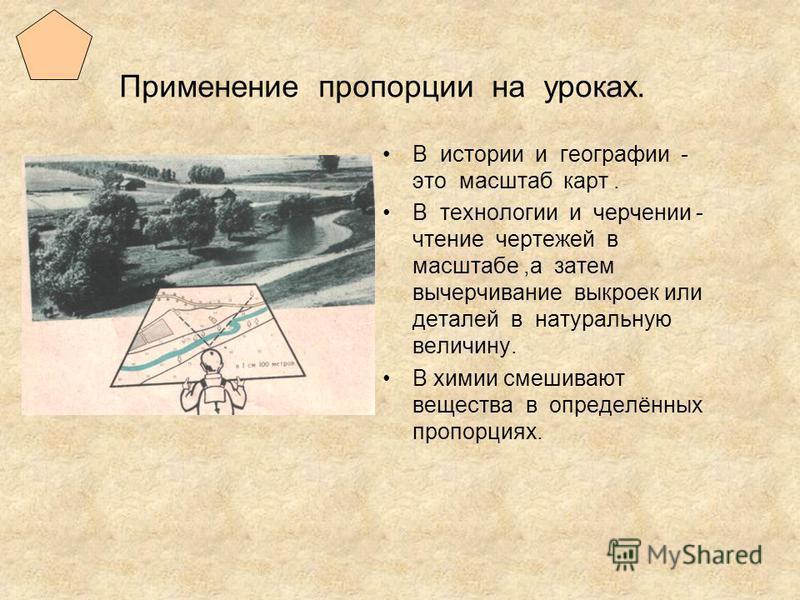 Применение пропорции на уроках. В истории и географии - это масштаб карт. В технологии и черчении - чтение чертежей в масштабе,а затем вычерчивание выкроек или деталей в натуральную величину. В химии смешивают вещества в определённых пропорциях.