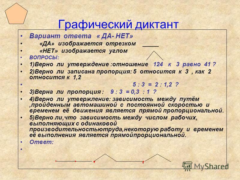 Графический диктант Вариант ответа « ДА- НЕТ» «ДА» изображается отрезком _____ «НЕТ» изображается углом ВОПРОСЫ: 1)Верно ли утверждение :отношение 124 к 3 равно 41 ? 2)Верно ли записана пропорция: 5 относится к 3, как 2 относится к 1,2 5 : 3 = 2 : 1,