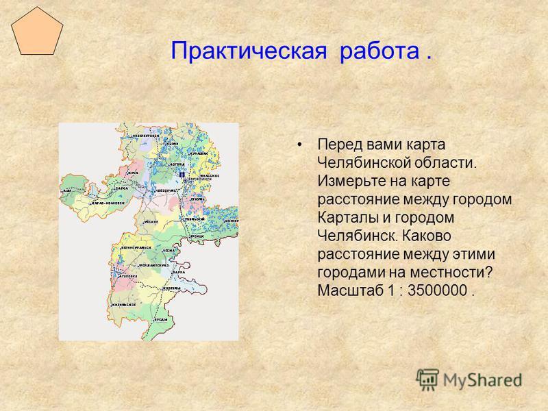 Практическая работа. Перед вами карта Челябинской области. Измерьте на карте расстояние между городом Карталы и городом Челябинск. Каково расстояние между этими городами на местности? Масштаб 1 : 3500000.