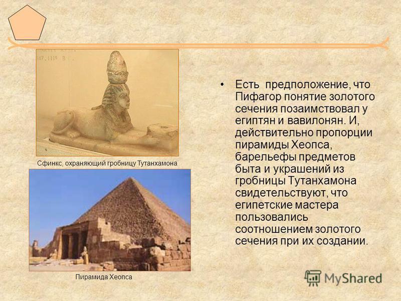 Есть предположение, что Пифагор понятие золотого сечения позаимствовал у египтян и вавилонян. И, действительно пропорции пирамиды Хеопса, барельефы предметов быта и украшений из гробницы Тутанхамона свидетельствуют, что египетские мастера пользовалис