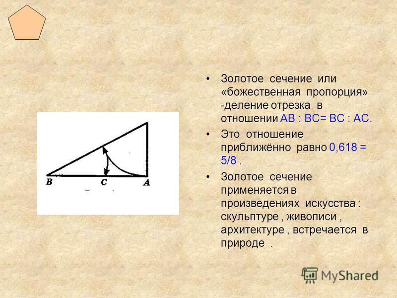 Золотое сечение или «божественная пропорция» -деление отрезка в отношении АВ : ВС= ВС : АС. Это отношение приближённо равно 0,618 = 5/8. Золотое сечение применяется в произведениях искусства : скульптуре, живописи, архитектуре, встречается в природе.