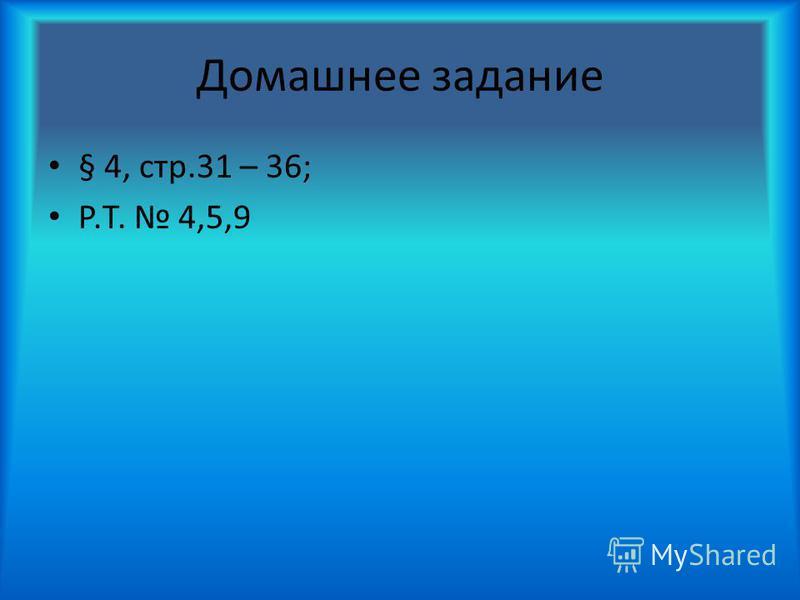 Домашнее задание § 4, стр.31 – 36; Р.Т. 4,5,9