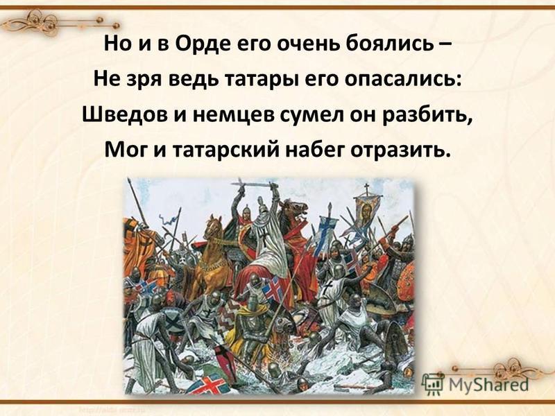 Но и в Орде его очень боялись – Не зря ведь татары его опасались: Шведов и немцев сумел он разбить, Мог и татарский набег отразить.