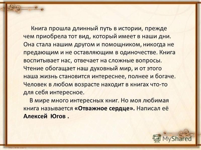http://aida.ucoz.ru Книга прошла длинный путь в истории, прежде чем приобрела тот вид, который имеет в наши дни. Она стала нашим другом и помощником, никогда не предающим и не оставляющим в одиночестве. Книга воспитывает нас, отвечает на сложные вопр