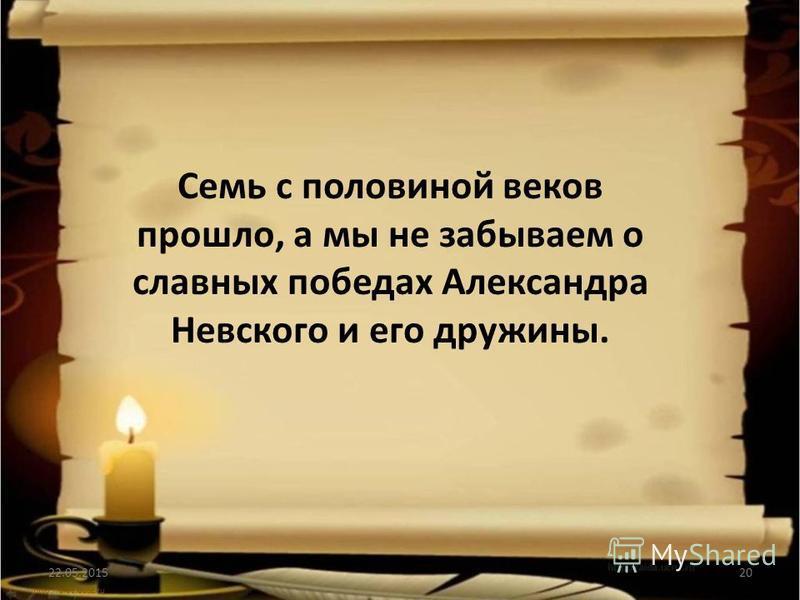 Семь с половиной веков прошло, а мы не забываем о славных победах Александра Невского и его дружины. 22.05.201520 http://aida.ucoz.ru