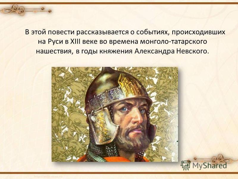 В этой повести рассказывается о событиях, происходивших на Руси в XIII веке во времена монголо-татарского нашествия, в годы княжения Александра Невского.