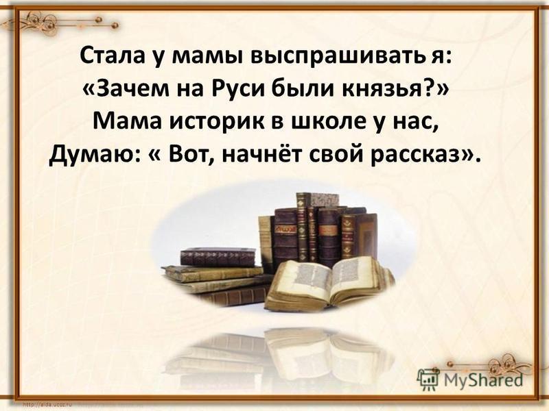 Стала у мамы выспрашивать я: «Зачем на Руси были князья?» Мама историк в школе у нас, Думаю: « Вот, начнёт свой рассказ». http://aida.ucoz.ru