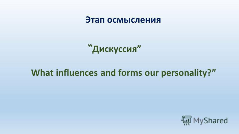 Этап осмысления Дискуссия What influences and forms our personality?