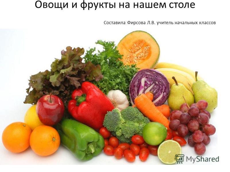 Овощи и фрукты на нашем столе Составила Фирсова Л.В. учитель начальных классов