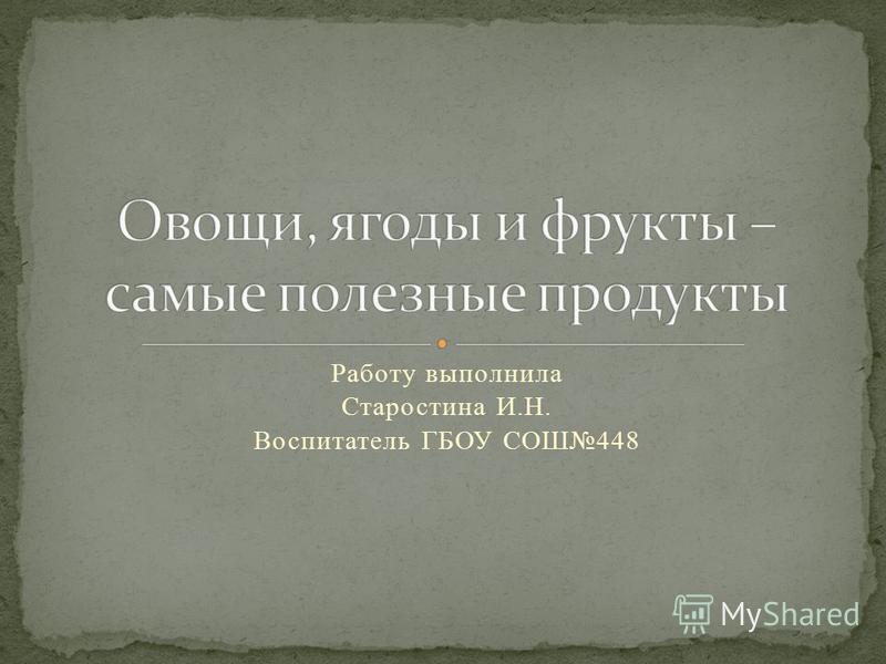 Работу выполнила Старостина И.Н. Воспитатель ГБОУ СОШ448