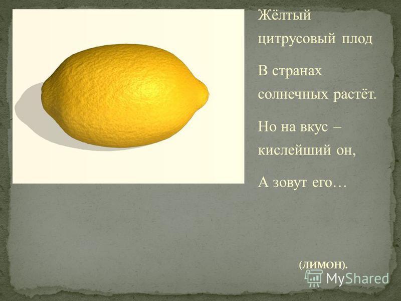 Жёлтый цитрусовый плод В странах солнечных растёт. Но на вкус – кислейший он, А зовут его…