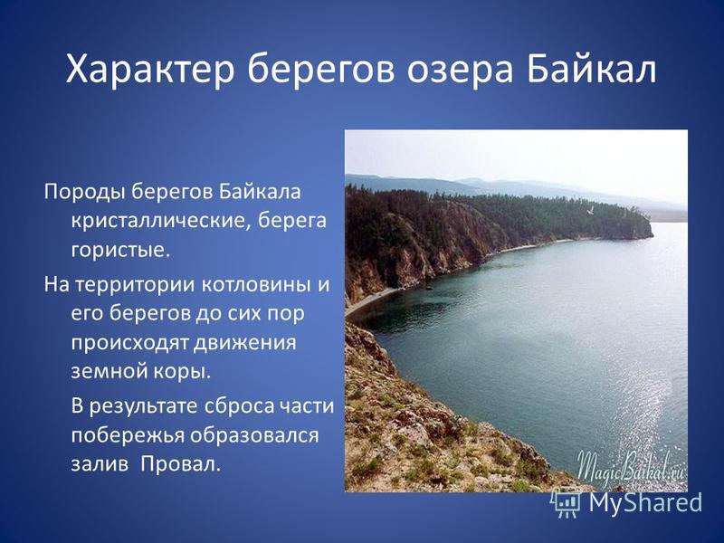 Характер берегов озера Байкал Породы берегов Байкала кристаллические, берега гористые. На территории котловины и его берегов до сих пор происходят движения земной коры. В результате сброса части побережья образовался залив Провал.