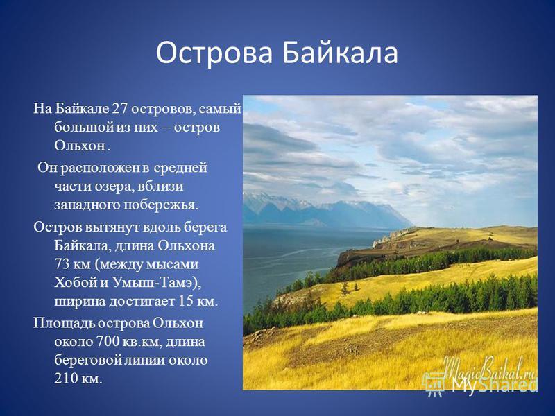 Острова Байкала На Байкале 27 островов, самый большой из них – остров Ольхон. Он расположен в средней части озера, вблизи западного побережья. Остров вытянут вдоль берега Байкала, длина Ольхона 73 км (между мысами Хобой и Умыш-Тамэ), ширина достигает