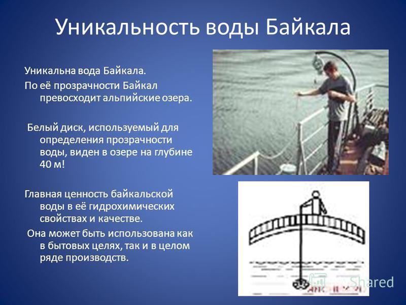 Уникальность воды Байкала Уникальна вода Байкала. По её прозрачности Байкал превосходит альпийские озера. Белый диск, используемый для определения прозрачности воды, виден в озере на глубине 40 м! Главная ценность байкальской воды в её гидрохимически