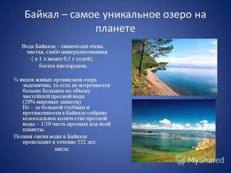 Байкал – самое уникальное озеро на планете Вода Байкала – химически очень чистая, слабо минерализованная ( в 1 л менее 0,1 г солей), богата кислородом. ¾ видов живых организмов озера эндемичны, то есть не встречаются больше Большое по объему чистейше