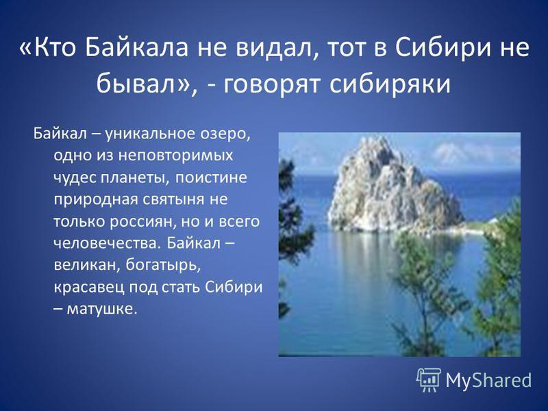 «Кто Байкала не видал, тот в Сибири не бывал», - говорят сибиряки Байкал – уникальное озеро, одно из неповторимых чудес планеты, поистине природная святыня не только россиян, но и всего человечества. Байкал – великан, богатырь, красавец под стать Сиб