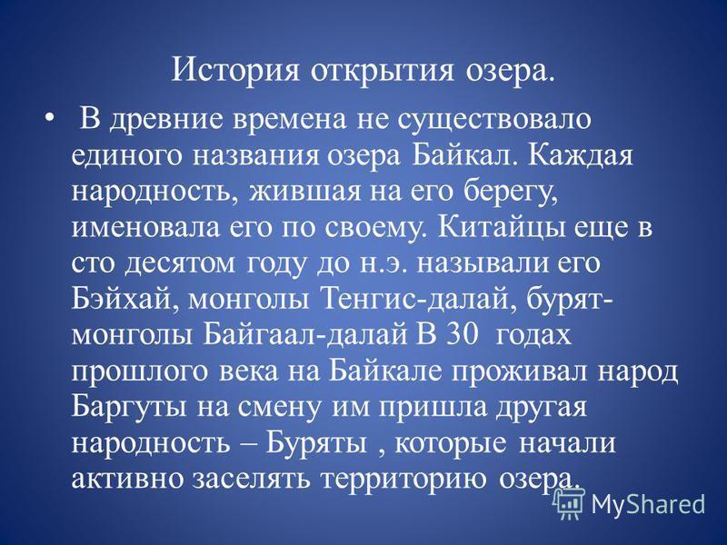 История открытия озера. В древние времена не существовало единого названия озера Байкал. Каждая народность, жившая на его берегу, именовала его по своему. Китайцы еще в сто десятом году до н.э. называли его Бэйхай, монголы Тенгис-делай, бурят- монгол