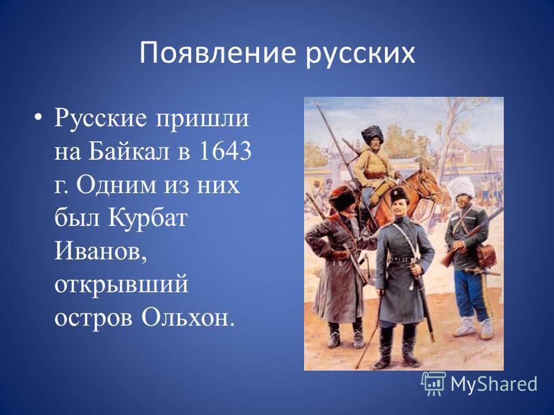 Появление русских Русские пришли на Байкал в 1643 г. Одним из них был Курбат Иванов, открывший остров Ольхон.