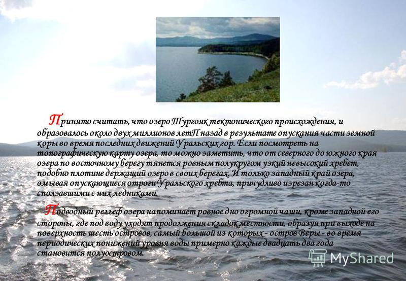 П ринято считать, что озеро Тургояк тектонического происхождения, и образовалось около двух миллионов летП назад в результате опускания части земной коры во время последних движений Уральских гор. Если посмотреть на топографическую карту озера, то мо
