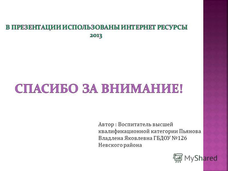Автор : Воспитатель высшей квалификационной категории Пьянова Владлена Яковлевна ГБДОУ 126 Невского района