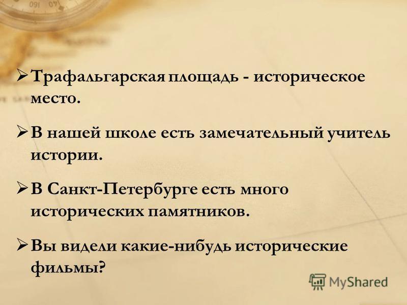 Трафальгарская площадь - историческое место. В нашей школе есть замечательный учитель истории. В Санкт-Петербурге есть много исторических памятников. Вы видели какие-нибудь исторические фильмы?