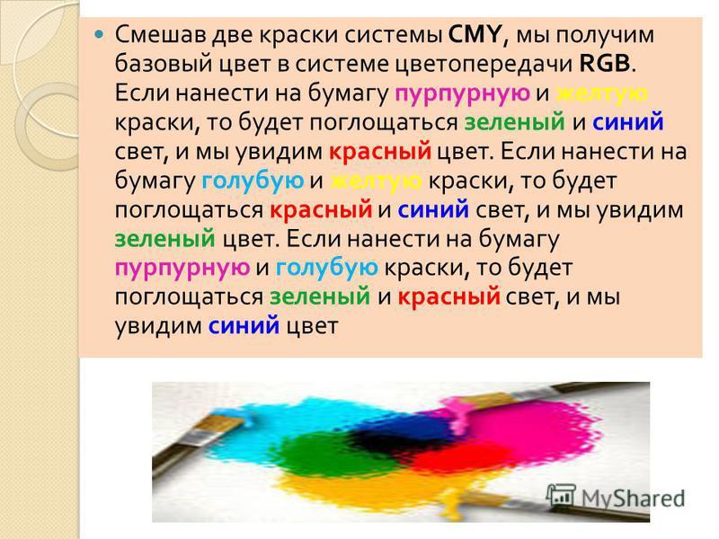 Смешав две краски системы CMY, мы получим базовый цвет в системе цветопередачи RGB. Если нанести на бумагу пурпурную и желтую краски, то будет поглощаться зеленый и синий свет, и мы увидим красный цвет. Если нанести на бумагу голубую и желтую краски,