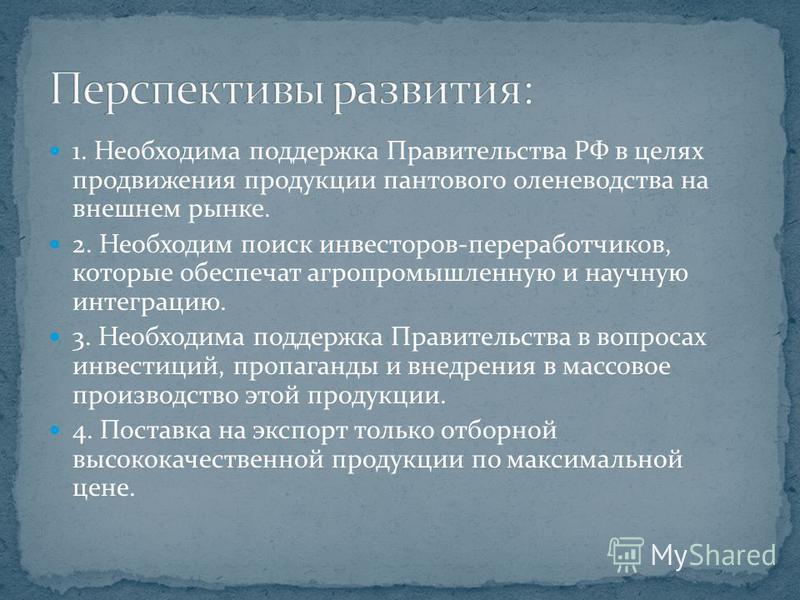 1. Необходима поддержка Правительства РФ в целях продвижения продукции пантового оленеводства на внешнем рынке. 2. Необходим поиск инвесторов-переработчиков, которые обеспечат агропромышленную и научную интеграцию. 3. Необходима поддержка Правительст