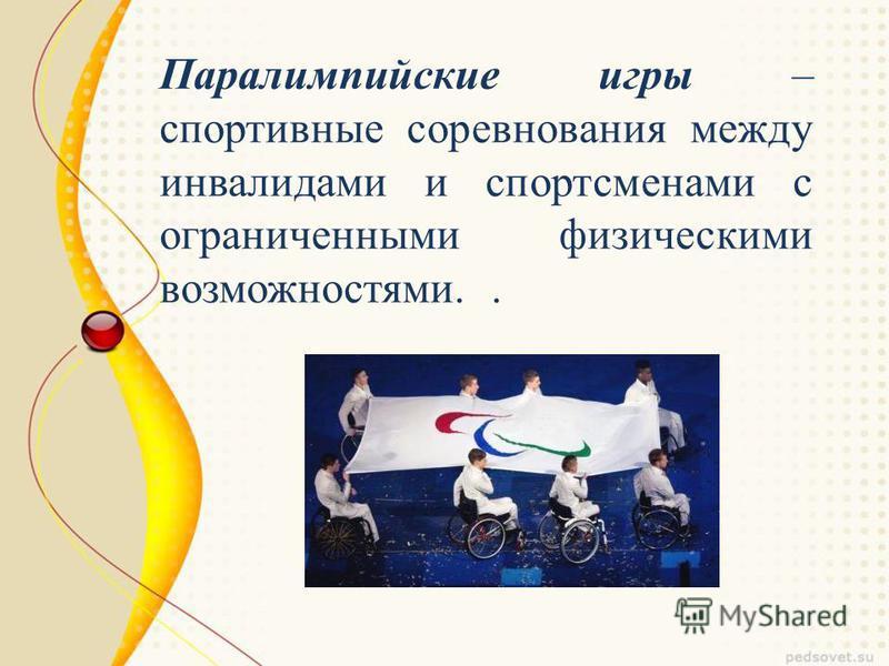 Паралимпийские игры – спортивные соревнования между инвалидами и спортсменами с ограниченными физическими возможностями..