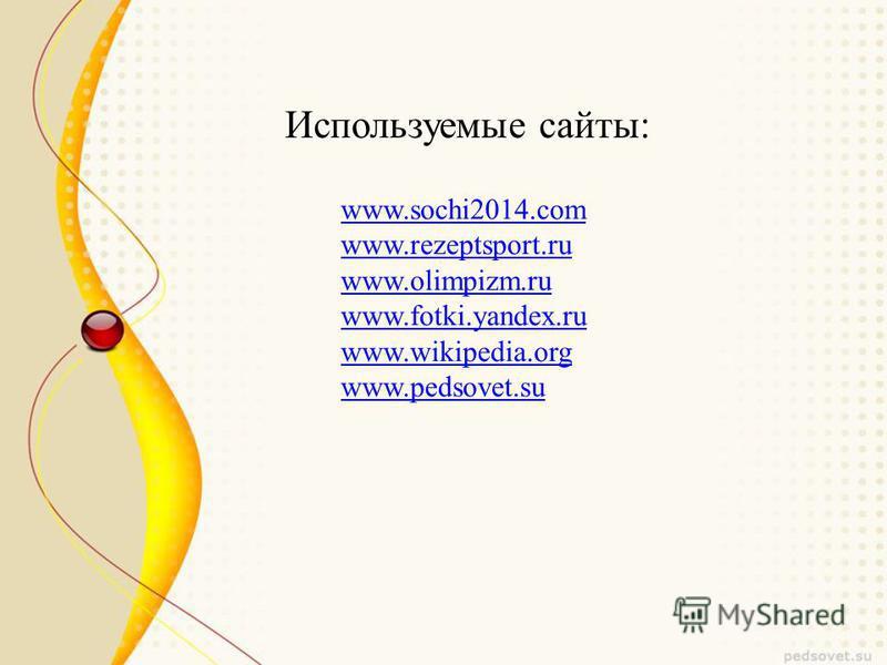 www.sochi2014. com www.rezeptsport.ru www.olimpizm.ru www.fotki.yandex.ru www.wikipedia.org www.pedsovet.su Используемые сайты: