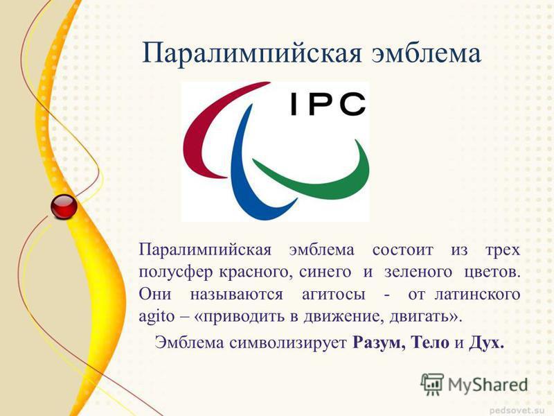 Паралимпийская эмблема Паралимпийская эмблема состоит из трех полусфер красного, синего и зеленого цветов. Они называются агитосы - от латинского agito – «приводить в движение, двигать». Эмблема символизирует Разум, Тело и Дух.