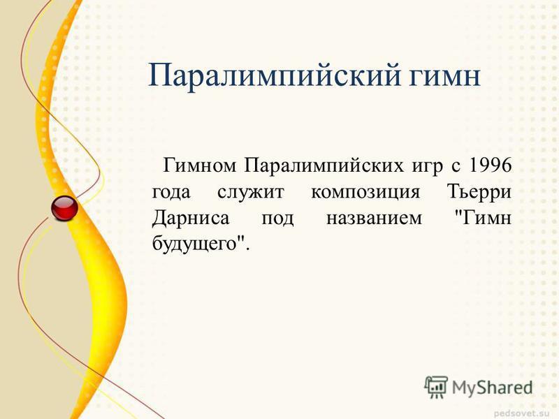 Гимном Паралимпийских игр с 1996 года служит композиция Тьерри Дарниса под названием Гимн будущего. Паралимпийский гимн