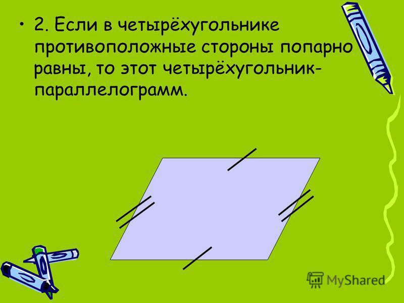 2. Если в четырёхугольнике противоположные стороны попарно равны, то этот четырёхугольник- параллелограмм.