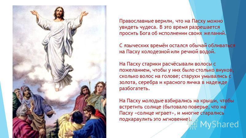 Православные верили, что на Пасху можно увидеть чудеса. В это время разрешается просить Бога об исполнении своих желаний. С языческих времён остался обычай обливаться на Пасху колодезной или речной водой. На Пасху старики расчёсывали волосы с пожелан