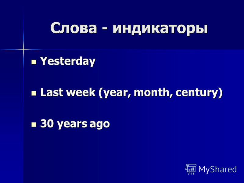 Слова - индикаторы Yesterday Yesterday Last week (year, month, century) Last week (year, month, century) 30 years ago 30 years ago
