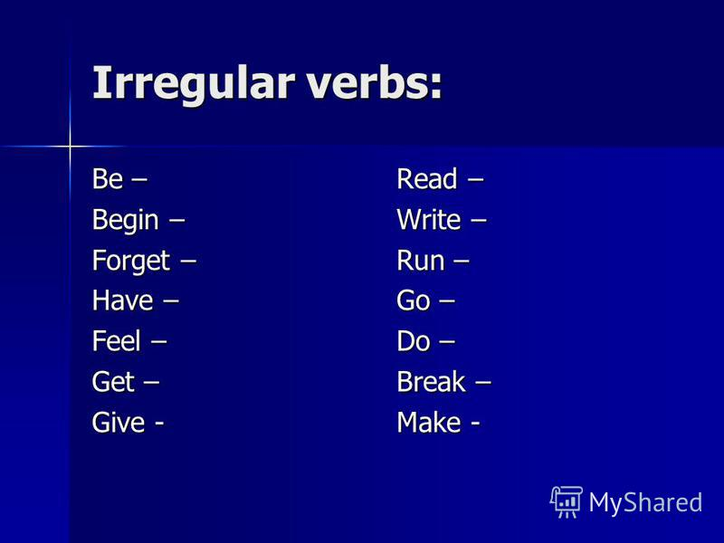 Irregular verbs: Be – Begin – Forget – Have – Feel – Get – Give - Read – Write – Run – Go – Do – Break – Make -