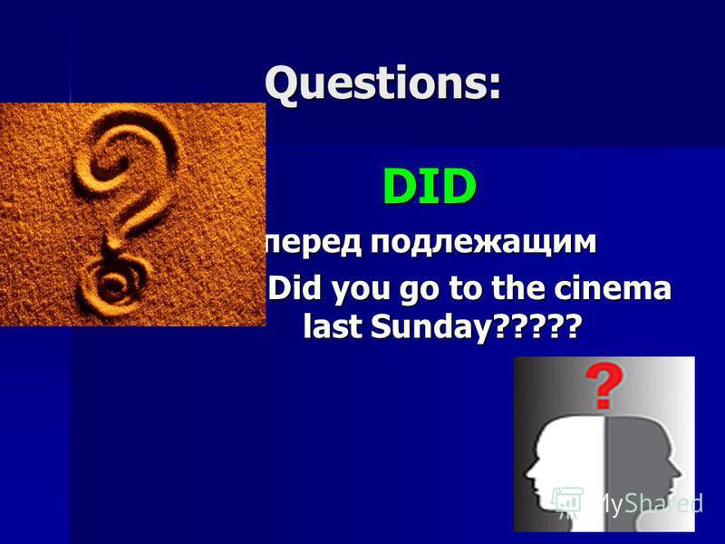 Questions: DID перед подлежащим ???? Did you go to the cinema last Sunday?????