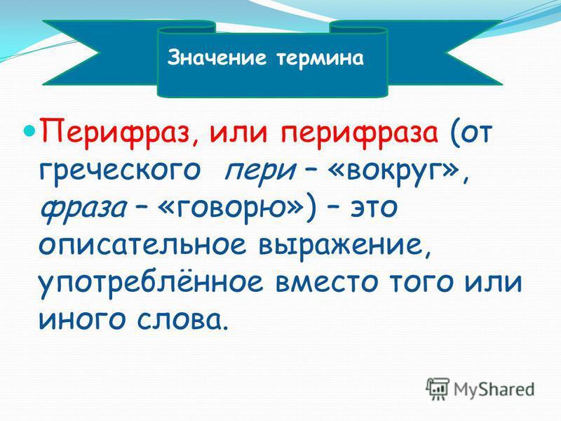 Перифраз, или перифраза (от греческого пери – «вокруг», фраза – «говорю») – это описательное выражение, употреблённое вместо того или иного слова. Значение термина