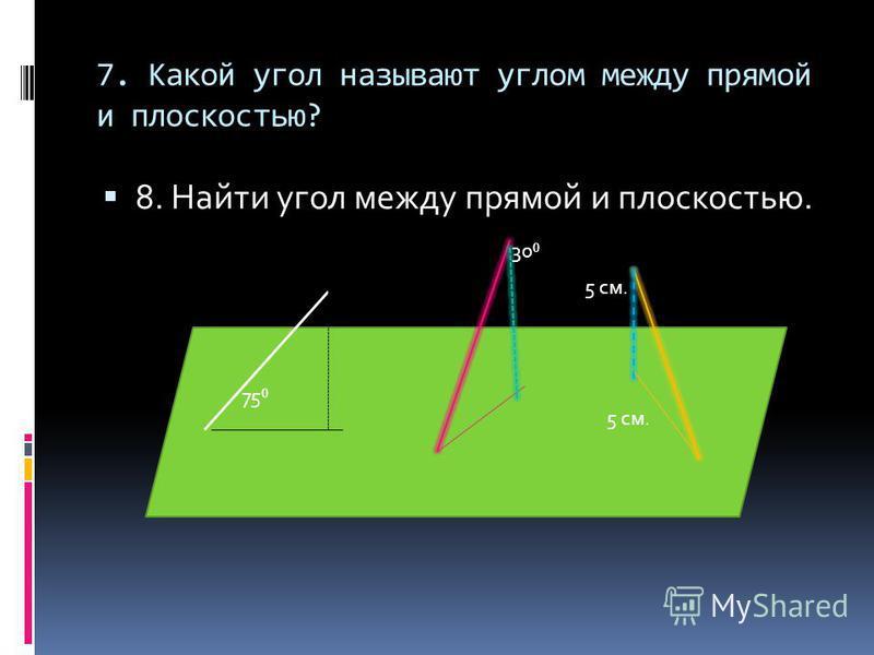 7. Какой угол называют углом между прямой и плоскостью? 8. Найти угол между прямой и плоскостью. 75 30 5 см.