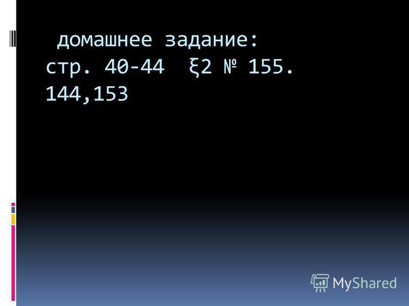 домашнее задание: стр. 40-44 ξ2 155. 144,153