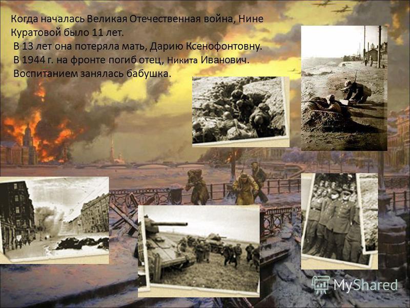 Когда началась Великая Отечественная война, Нине Куратовой было 11 лет. В 13 лет она потеряла мать, Дарию Ксенофонтовну. В 1944 г. на фронте погиб отец, Никита Иванович. Воспитанием занялась бабушка.