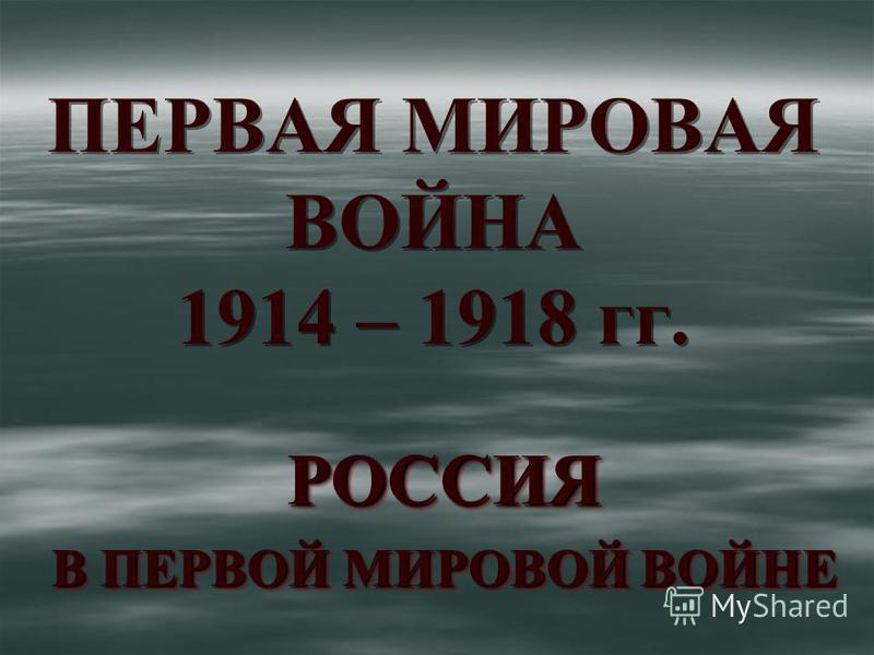 ПЕРВАЯ МИРОВАЯ ВОЙНА 1914 – 1918 гг. РОССИЯ В ПЕРВОЙ МИРОВОЙ ВОЙНЕ РОССИЯ