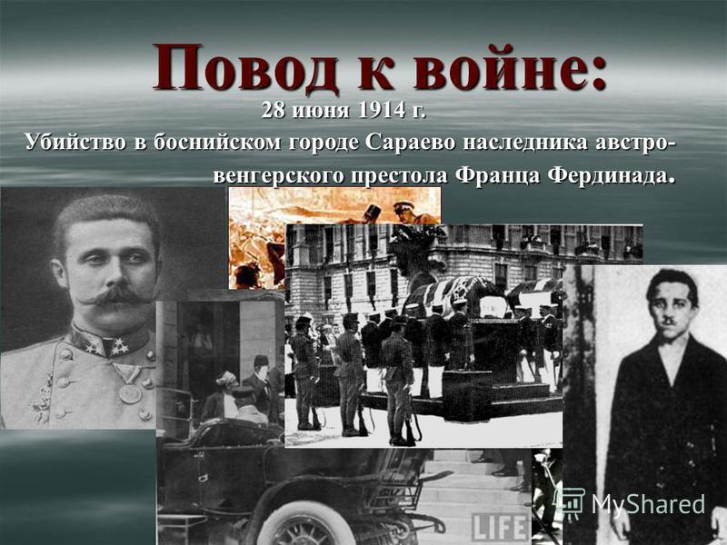 Повод к войне: 28 июня 1914 г. Убийство в боснийском городе Сараево наследника австро- венгерского престола Франца Фердинада.
