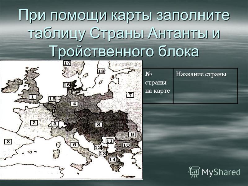 При помощи карты заполните таблицу Страны Антанты и Тройственного блока При страны на карте Название страны
